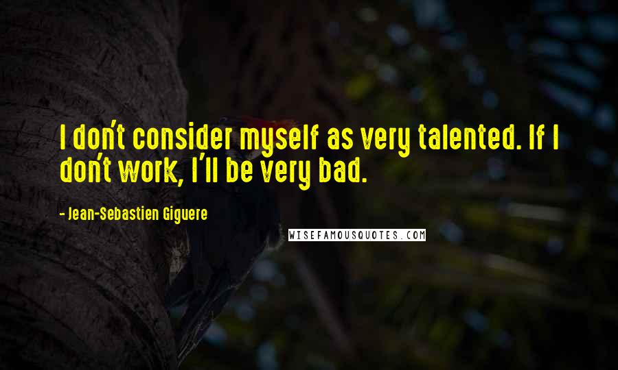 Jean-Sebastien Giguere quotes: I don't consider myself as very talented. If I don't work, I'll be very bad.