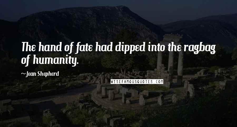 Jean Shepherd quotes: The hand of fate had dipped into the ragbag of humanity.