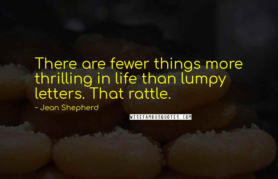 Jean Shepherd quotes: There are fewer things more thrilling in life than lumpy letters. That rattle.