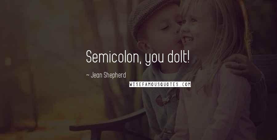 Jean Shepherd quotes: Semicolon, you dolt!