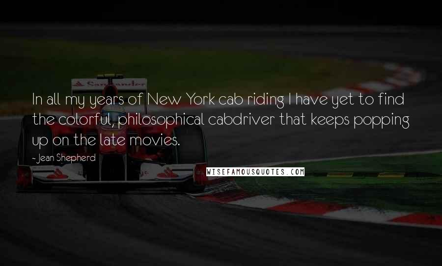Jean Shepherd quotes: In all my years of New York cab riding I have yet to find the colorful, philosophical cabdriver that keeps popping up on the late movies.