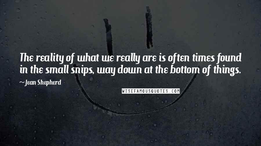 Jean Shepherd quotes: The reality of what we really are is often times found in the small snips, way down at the bottom of things.