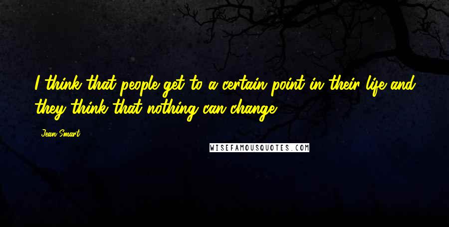 Jean Smart quotes: I think that people get to a certain point in their life and they think that nothing can change.