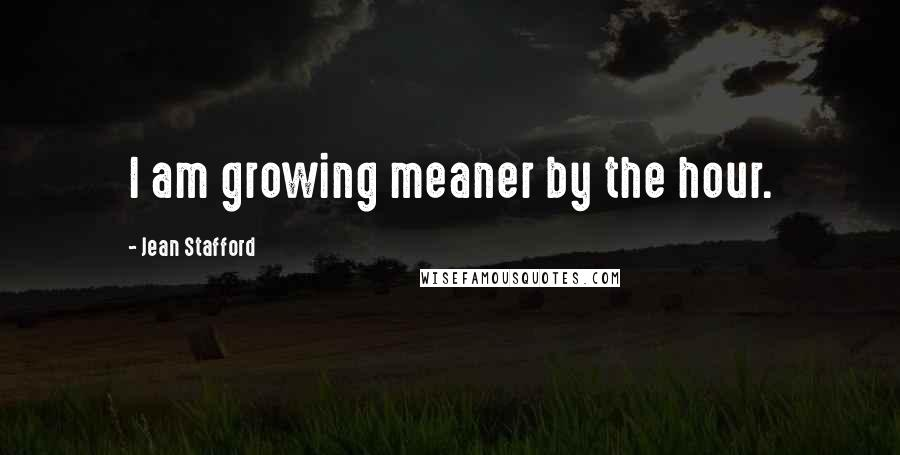 Jean Stafford quotes: I am growing meaner by the hour.