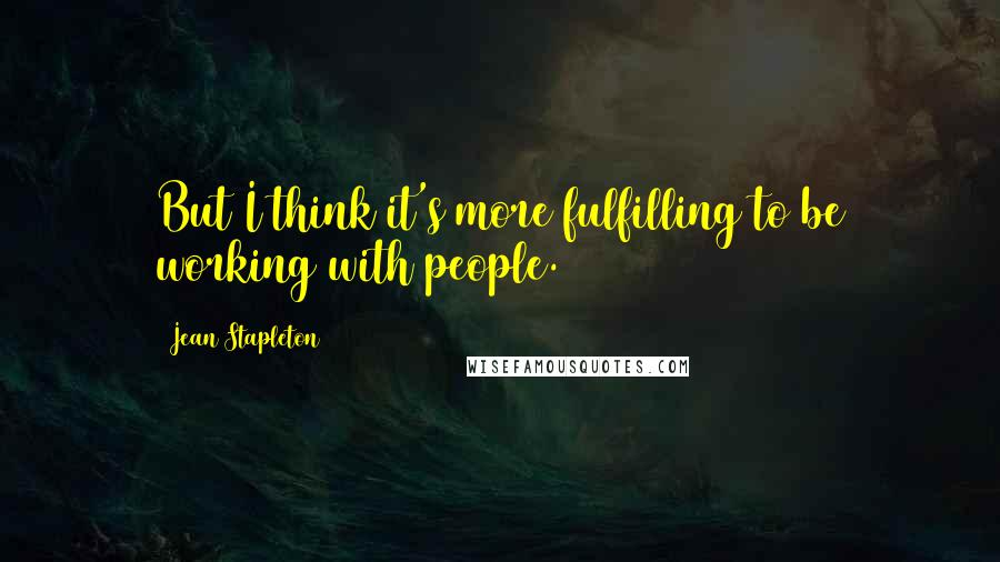 Jean Stapleton quotes: But I think it's more fulfilling to be working with people.