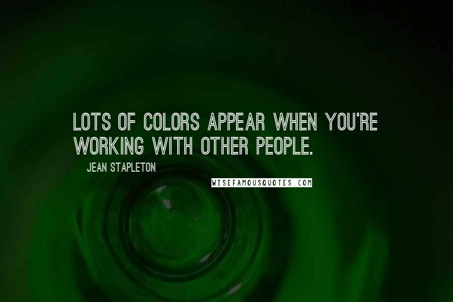 Jean Stapleton quotes: Lots of colors appear when you're working with other people.