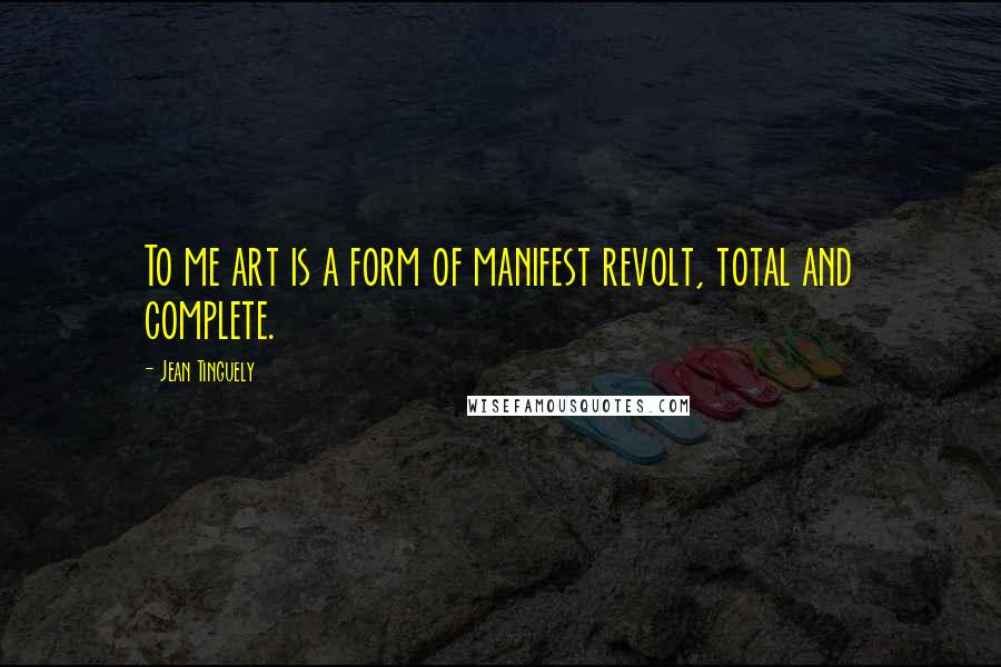 Jean Tinguely quotes: To me art is a form of manifest revolt, total and complete.