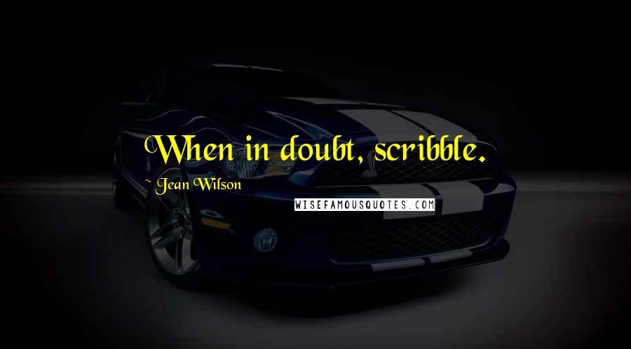 Jean Wilson quotes: When in doubt, scribble.