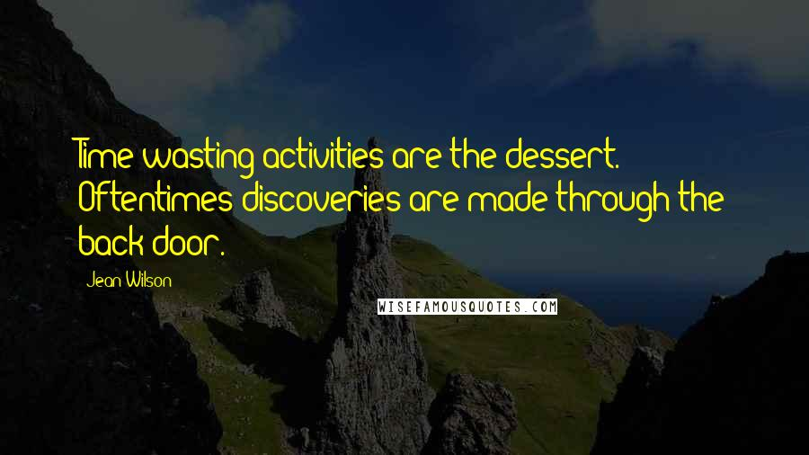Jean Wilson quotes: Time-wasting activities are the dessert. Oftentimes discoveries are made through the back door.