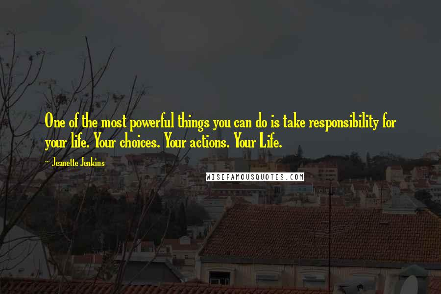 Jeanette Jenkins quotes: One of the most powerful things you can do is take responsibility for your life. Your choices. Your actions. Your Life.