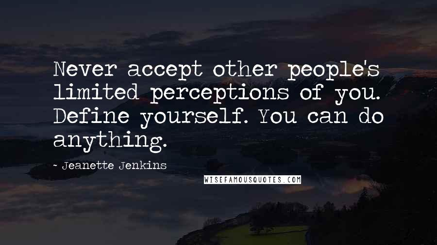 Jeanette Jenkins quotes: Never accept other people's limited perceptions of you. Define yourself. You can do anything.
