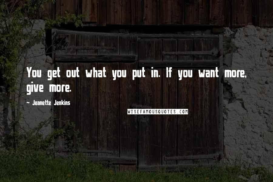 Jeanette Jenkins quotes: You get out what you put in. If you want more, give more.