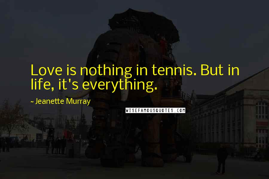 Jeanette Murray quotes: Love is nothing in tennis. But in life, it's everything.
