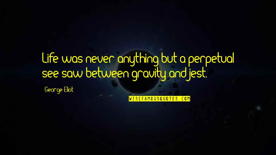 Jeanette's Mother Quotes By George Eliot: Life was never anything but a perpetual see-saw