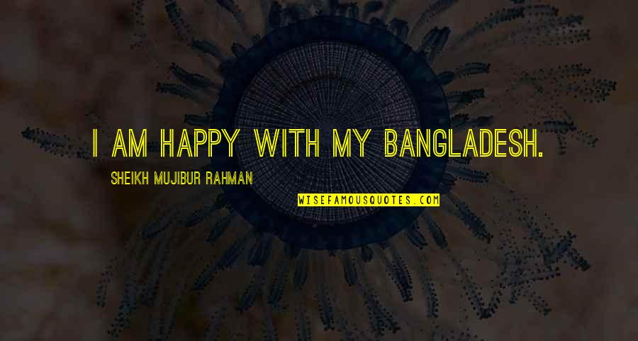 Jeanette's Mother Quotes By Sheikh Mujibur Rahman: I am happy with my Bangladesh.