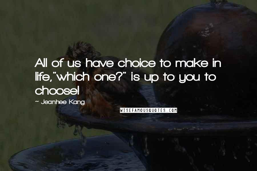 "Jeanhee Kang quotes: All of us have choice to make in life,""which one?"" is up to you to choose!"