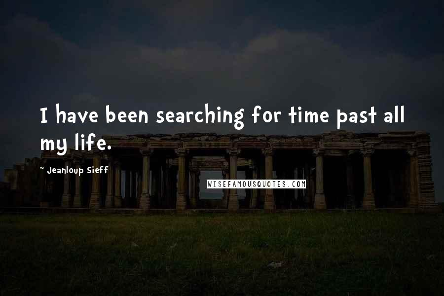 Jeanloup Sieff quotes: I have been searching for time past all my life.
