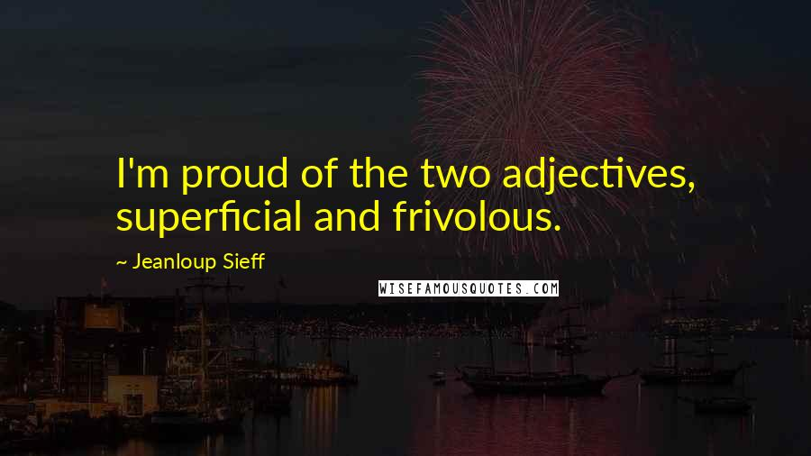 Jeanloup Sieff quotes: I'm proud of the two adjectives, superficial and frivolous.