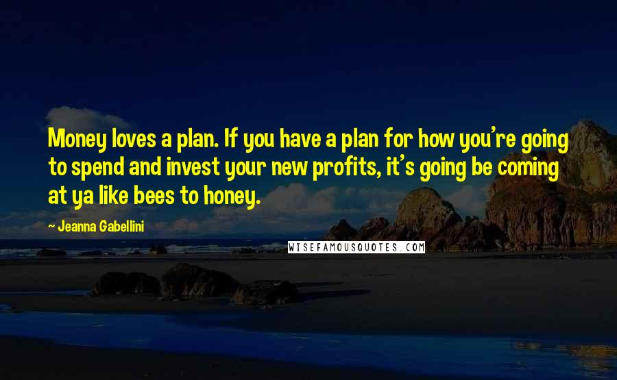 Jeanna Gabellini quotes: Money loves a plan. If you have a plan for how you're going to spend and invest your new profits, it's going be coming at ya like bees to honey.