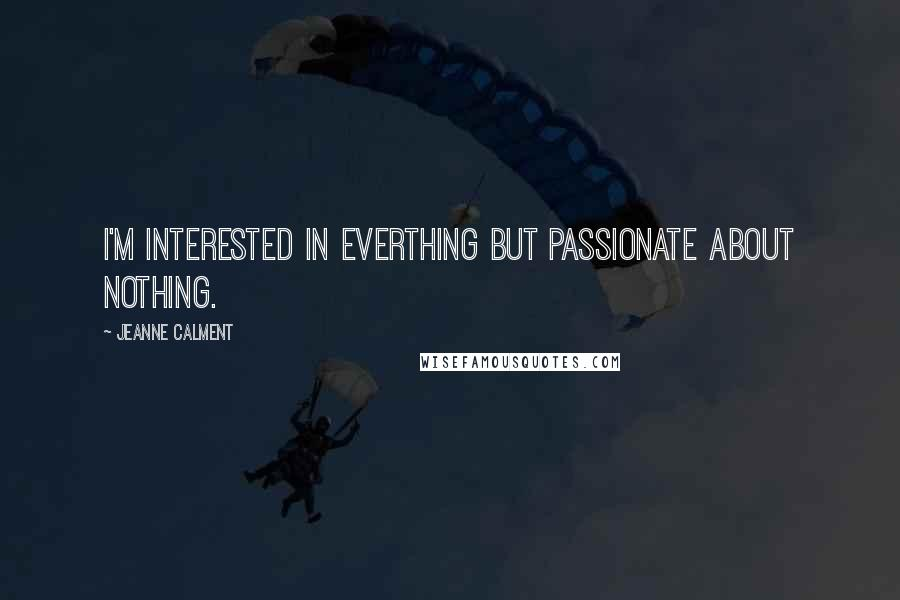 Jeanne Calment quotes: I'm interested in everthing but passionate about nothing.