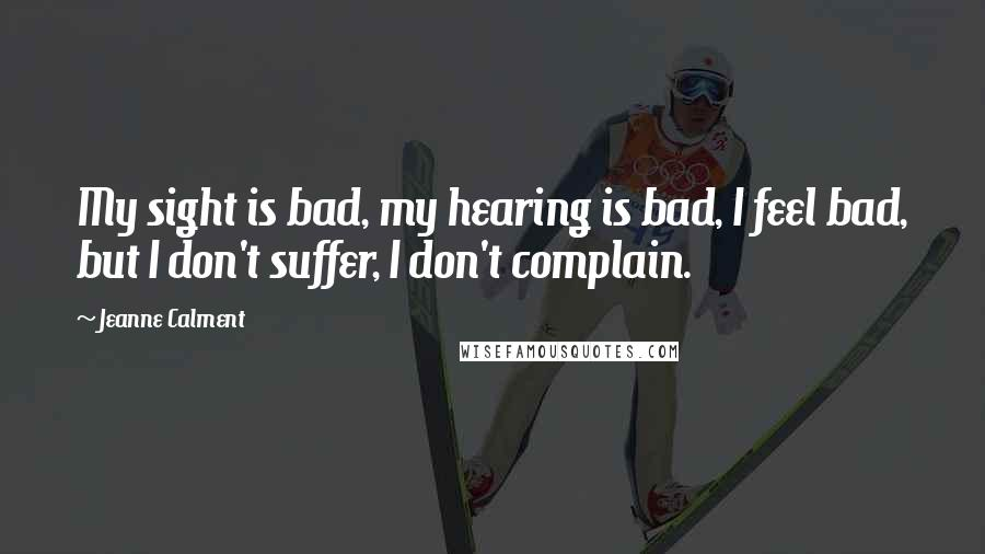 Jeanne Calment quotes: My sight is bad, my hearing is bad, I feel bad, but I don't suffer, I don't complain.