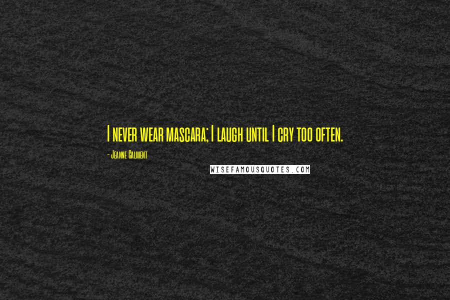Jeanne Calment quotes: I never wear mascara; I laugh until I cry too often.