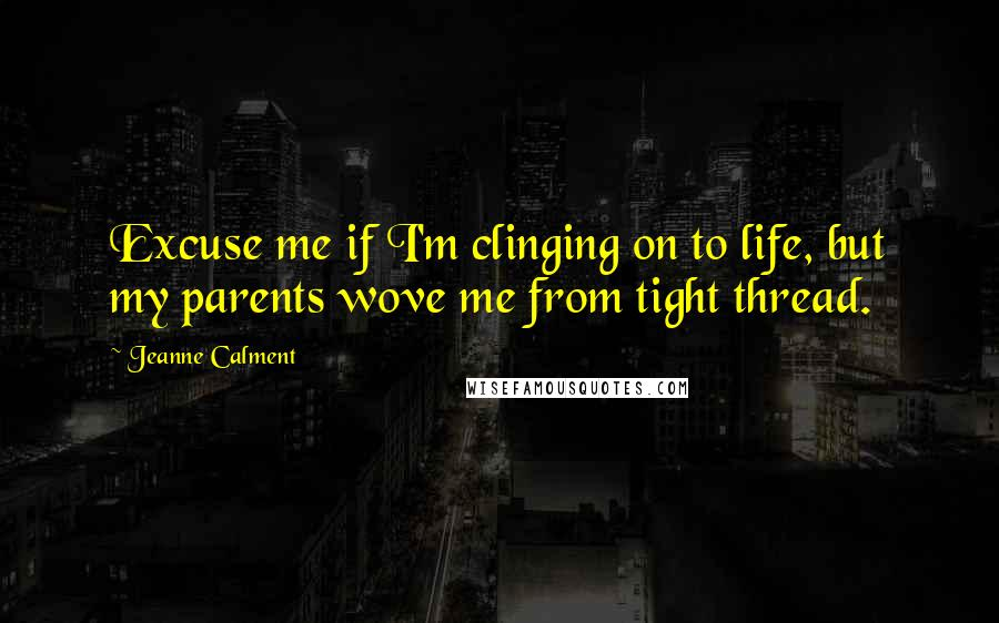 Jeanne Calment quotes: Excuse me if I'm clinging on to life, but my parents wove me from tight thread.