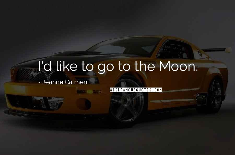 Jeanne Calment quotes: I'd like to go to the Moon.