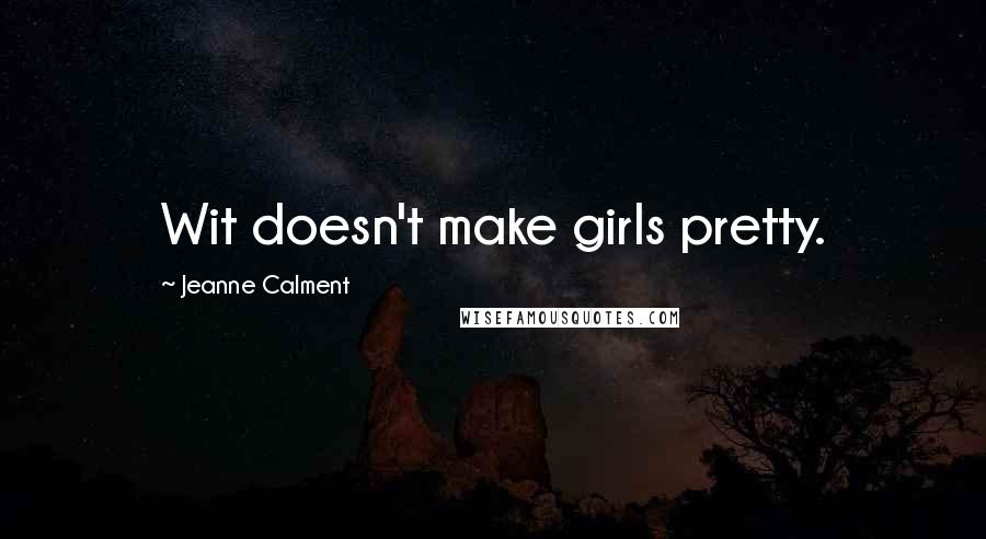 Jeanne Calment quotes: Wit doesn't make girls pretty.