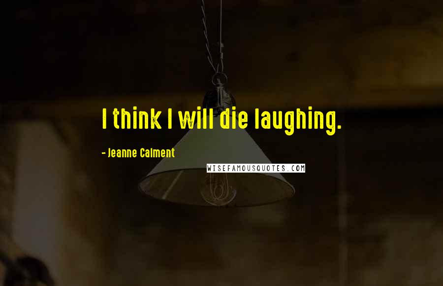 Jeanne Calment quotes: I think I will die laughing.