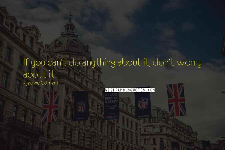 Jeanne Calment quotes: If you can't do anything about it, don't worry about it.