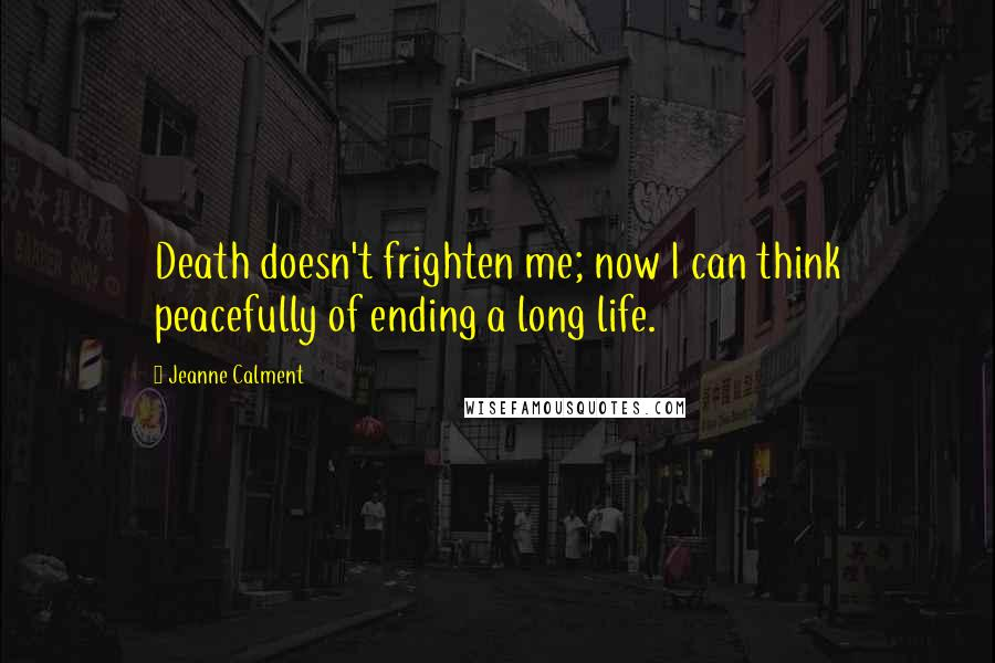 Jeanne Calment quotes: Death doesn't frighten me; now I can think peacefully of ending a long life.