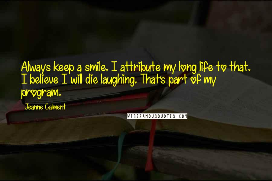 Jeanne Calment quotes: Always keep a smile. I attribute my long life to that. I believe I will die laughing. That's part of my program.
