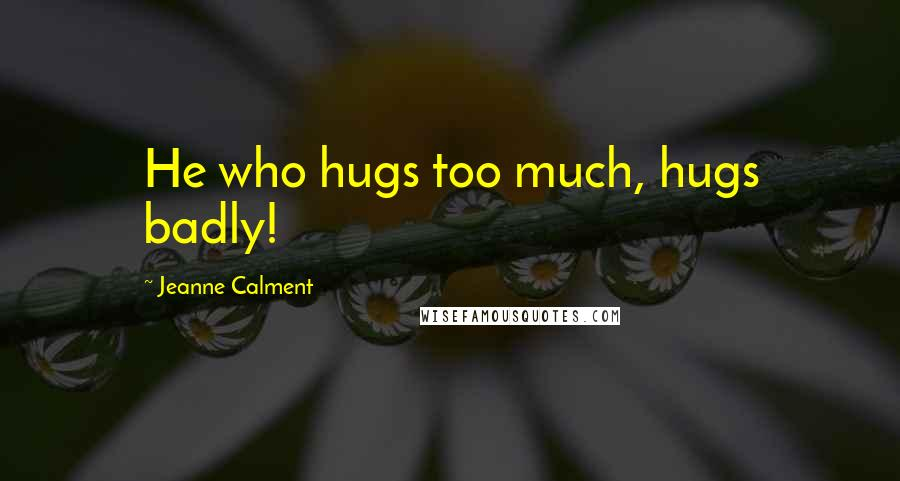 Jeanne Calment quotes: He who hugs too much, hugs badly!