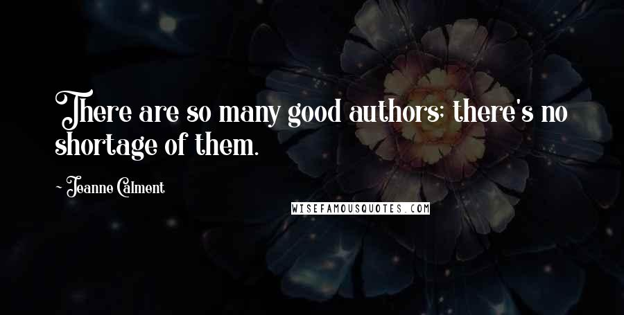 Jeanne Calment quotes: There are so many good authors; there's no shortage of them.