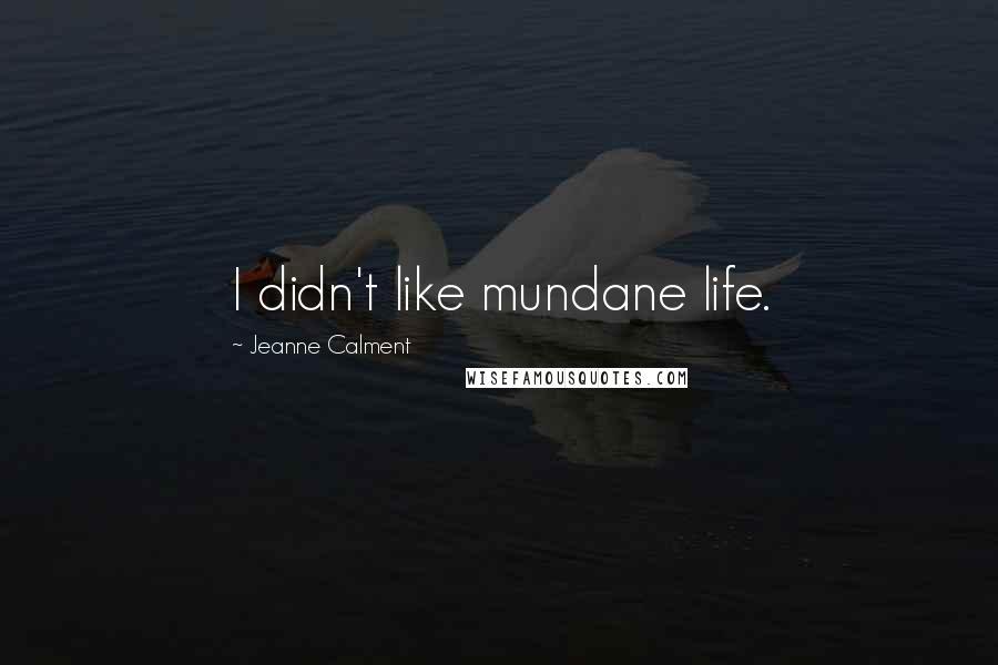 Jeanne Calment quotes: I didn't like mundane life.