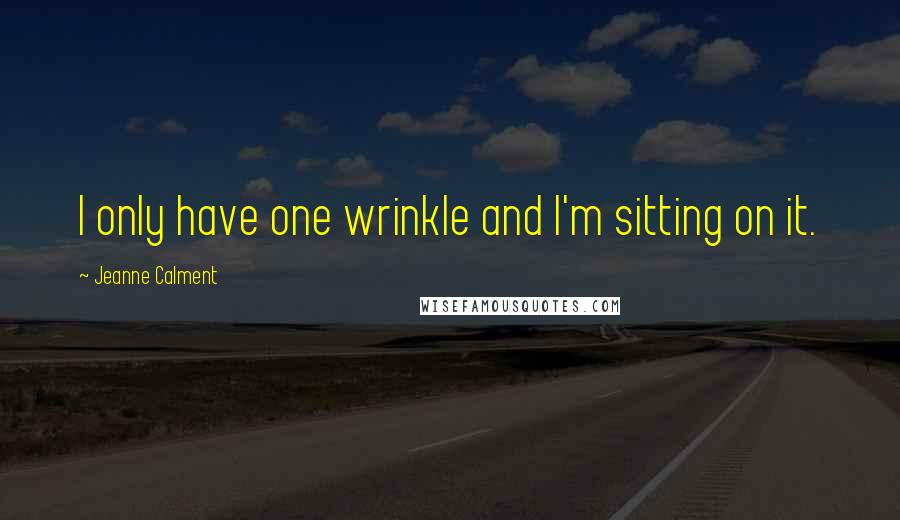 Jeanne Calment quotes: I only have one wrinkle and I'm sitting on it.