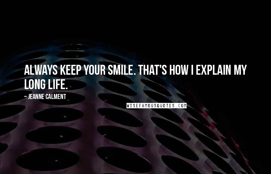 Jeanne Calment quotes: Always keep your smile. That's how I explain my long life.