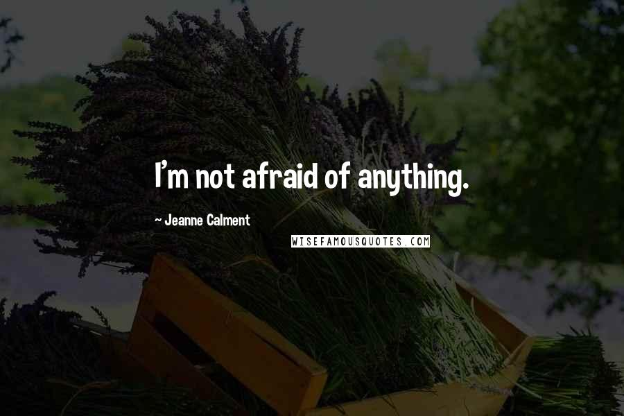 Jeanne Calment quotes: I'm not afraid of anything.