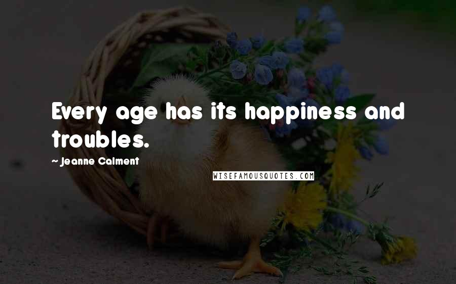 Jeanne Calment quotes: Every age has its happiness and troubles.