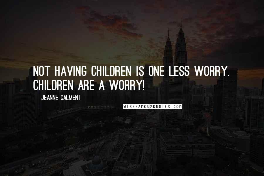 Jeanne Calment quotes: Not having children is one less worry. Children are a worry!