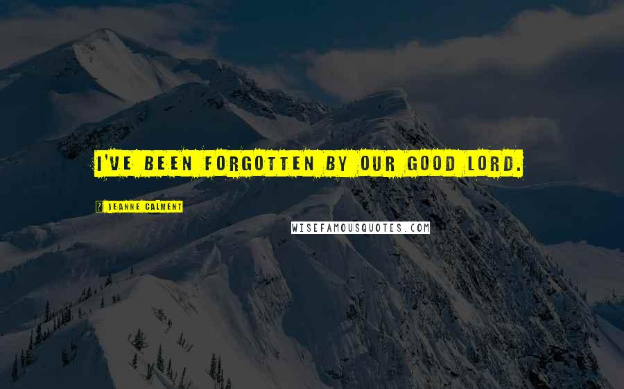 Jeanne Calment quotes: I've been forgotten by our Good Lord.