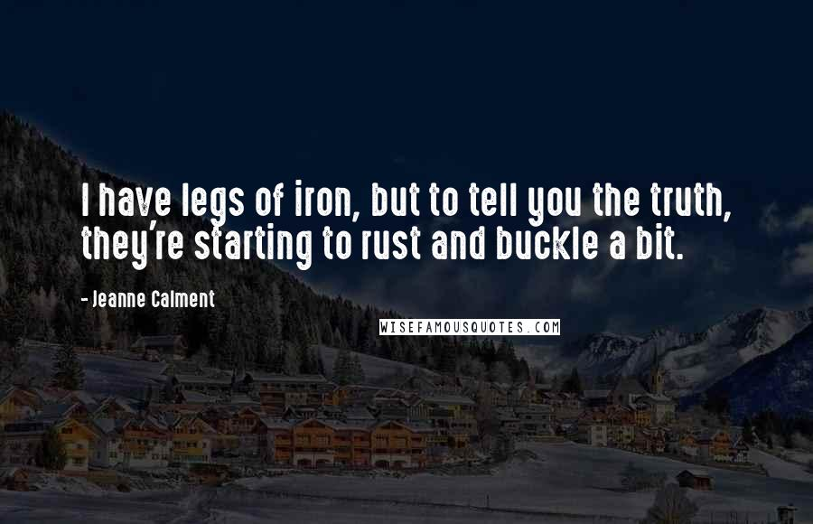 Jeanne Calment quotes: I have legs of iron, but to tell you the truth, they're starting to rust and buckle a bit.