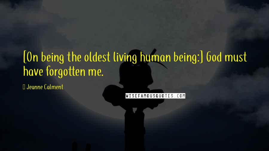 Jeanne Calment quotes: [On being the oldest living human being:] God must have forgotten me.