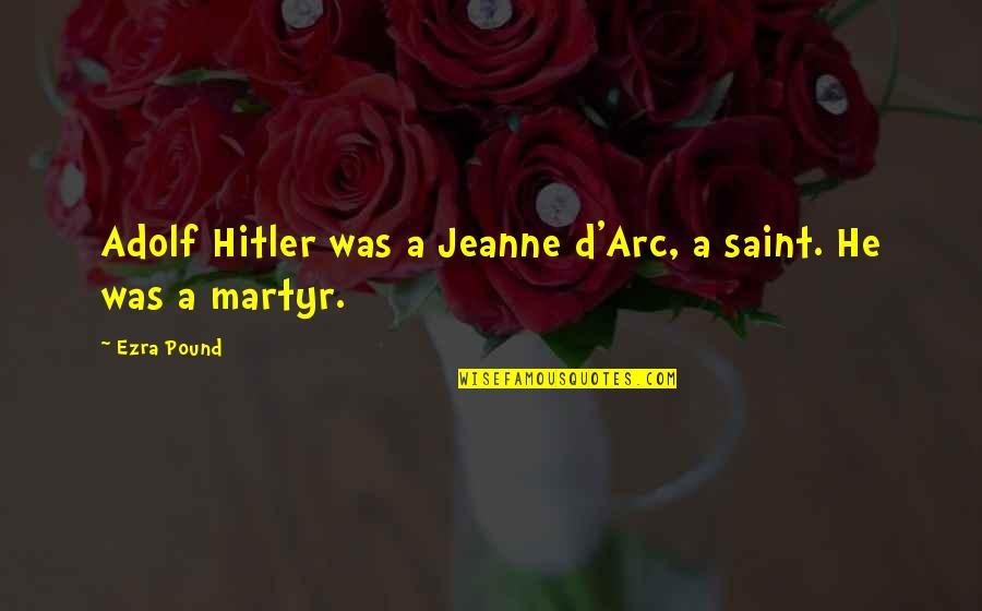 Jeanne D'arc Quotes By Ezra Pound: Adolf Hitler was a Jeanne d'Arc, a saint.
