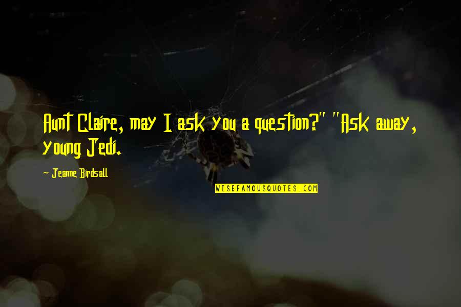 """Jeanne D'arc Quotes By Jeanne Birdsall: Aunt Claire, may I ask you a question?"""""""