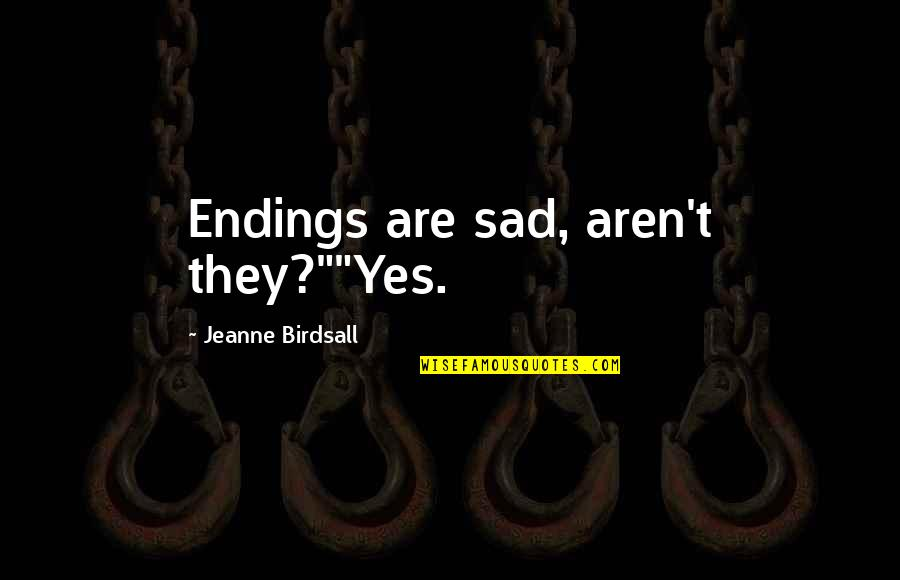 """Jeanne D'arc Quotes By Jeanne Birdsall: Endings are sad, aren't they?""""""""Yes."""