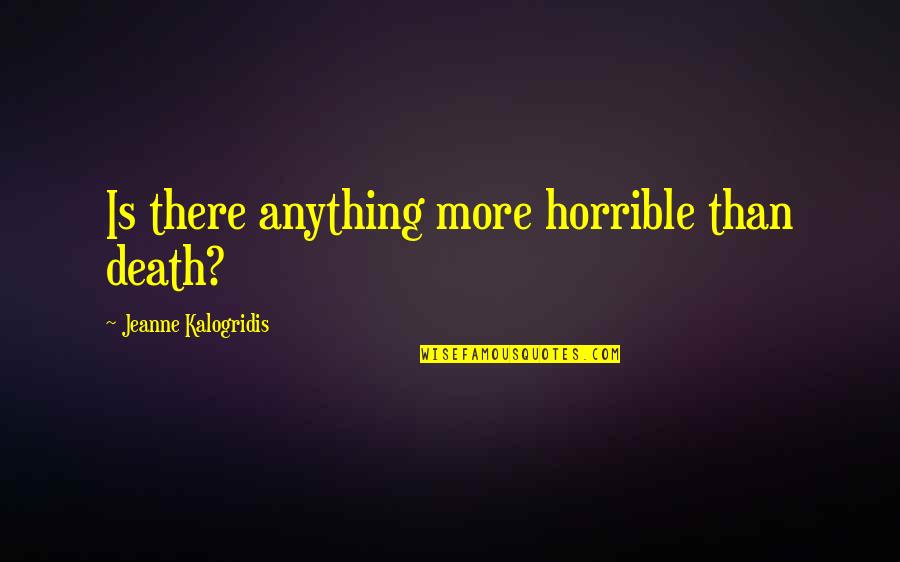 Jeanne D'arc Quotes By Jeanne Kalogridis: Is there anything more horrible than death?