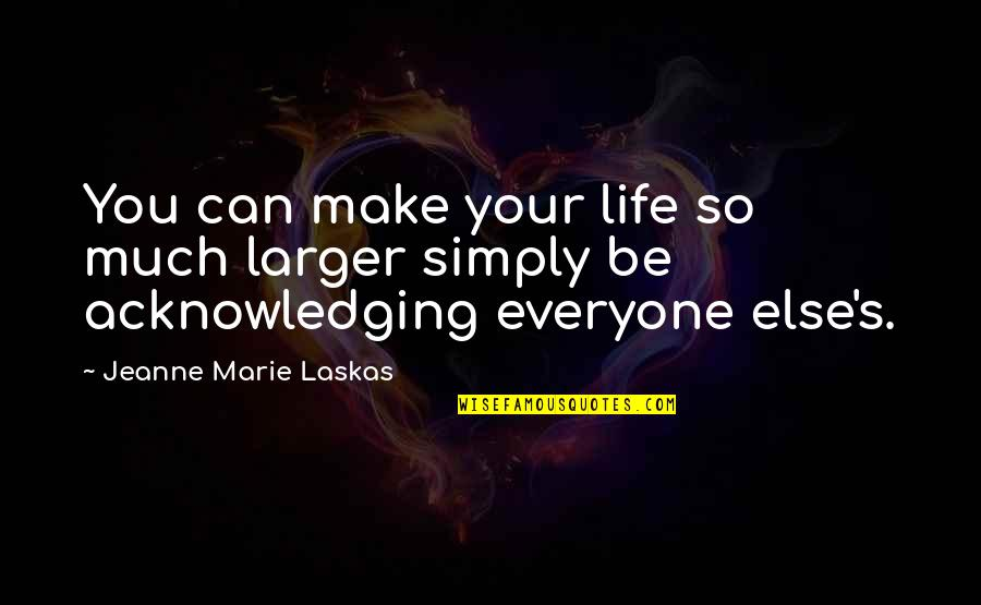 Jeanne D'arc Quotes By Jeanne Marie Laskas: You can make your life so much larger
