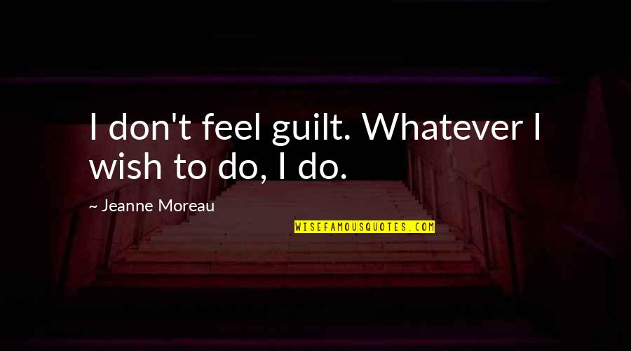 Jeanne D'arc Quotes By Jeanne Moreau: I don't feel guilt. Whatever I wish to
